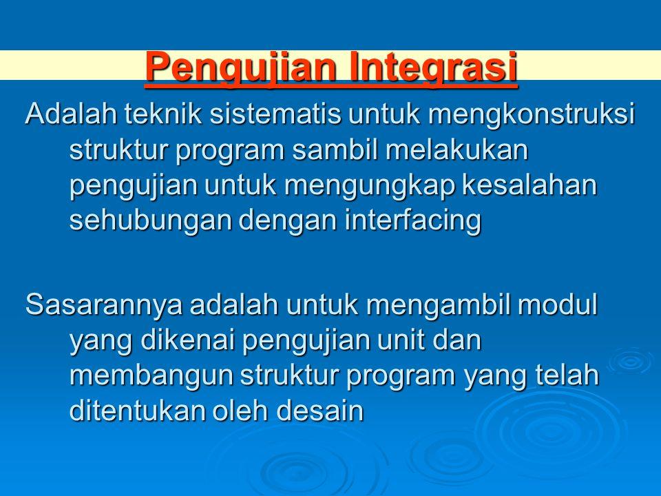 Pengujian Integrasi Adalah teknik sistematis untuk mengkonstruksi struktur program sambil melakukan pengujian untuk mengungkap kesalahan sehubungan dengan interfacing Sasarannya adalah untuk mengambil modul yang dikenai pengujian unit dan membangun struktur program yang telah ditentukan oleh desain
