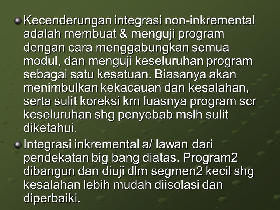 Kecenderungan integrasi non-inkremental adalah membuat & menguji program dengan cara menggabungkan semua modul, dan menguji keseluruhan program sebagai satu kesatuan.
