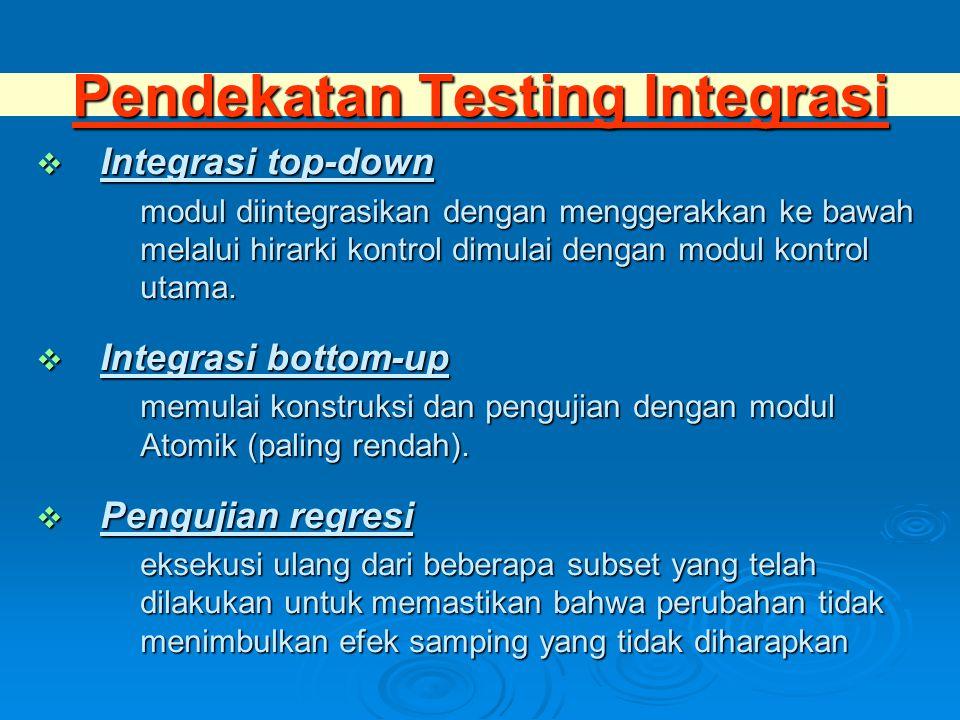Pendekatan Testing Integrasi  Integrasi top-down modul diintegrasikan dengan menggerakkan ke bawah melalui hirarki kontrol dimulai dengan modul kontrol utama.
