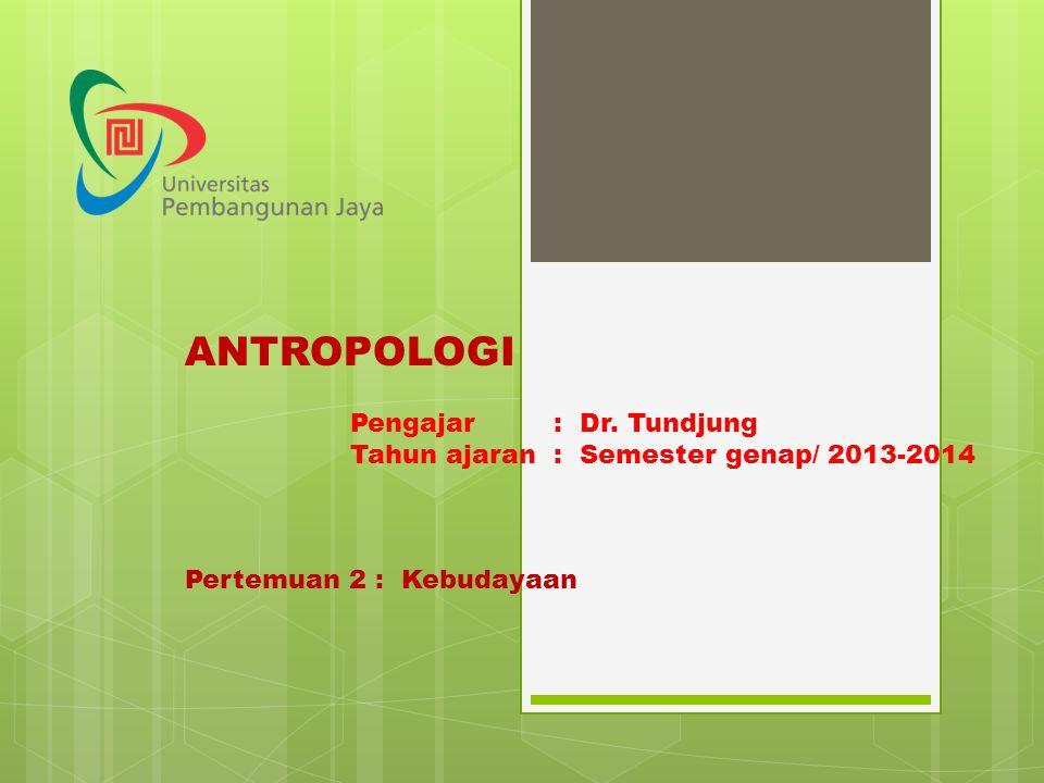 ANTROPOLOGI Pengajar : Dr. Tundjung Tahun ajaran : Semester genap/ 2013-2014 Pertemuan 2 : Kebudayaan