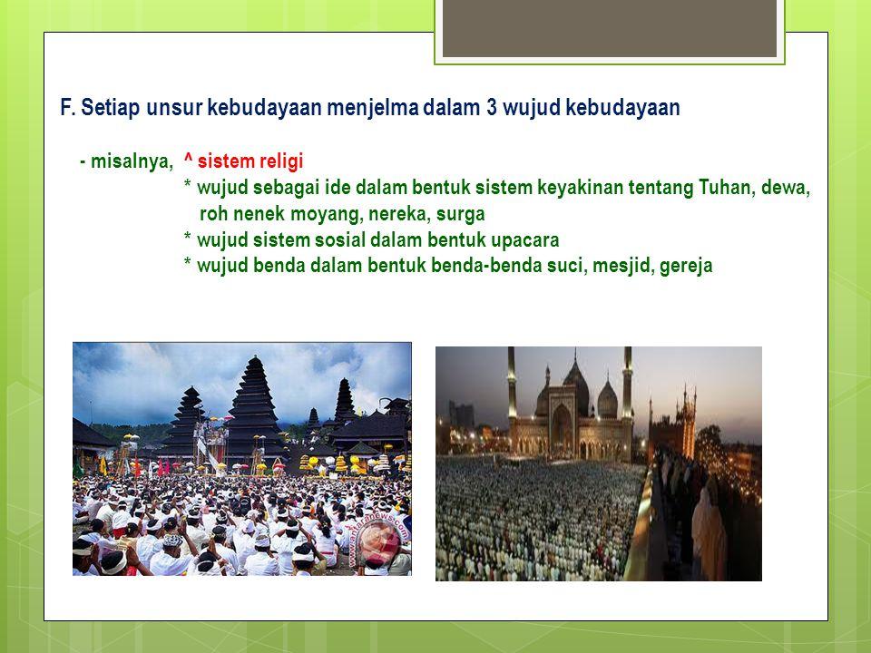 F. Setiap unsur kebudayaan menjelma dalam 3 wujud kebudayaan - misalnya, ^ sistem religi * wujud sebagai ide dalam bentuk sistem keyakinan tentang Tuh