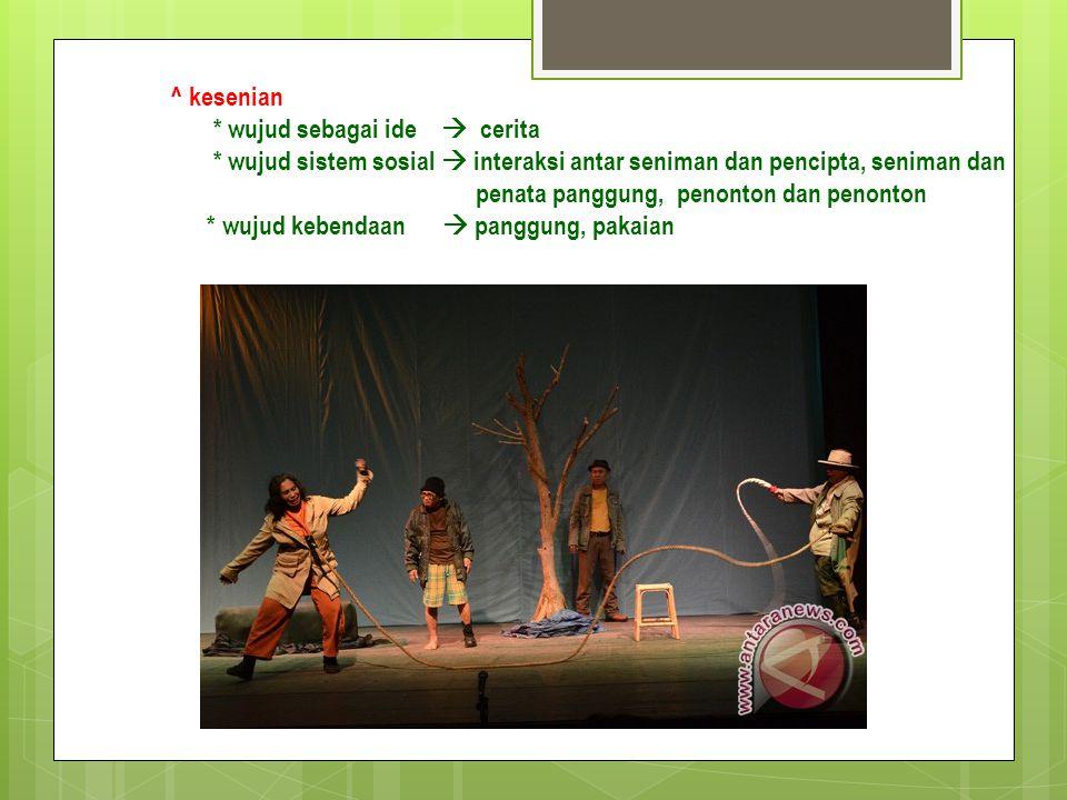 ^ kesenian * wujud sebagai ide  cerita * wujud sistem sosial  interaksi antar seniman dan pencipta, seniman dan penata panggung, penonton dan penont