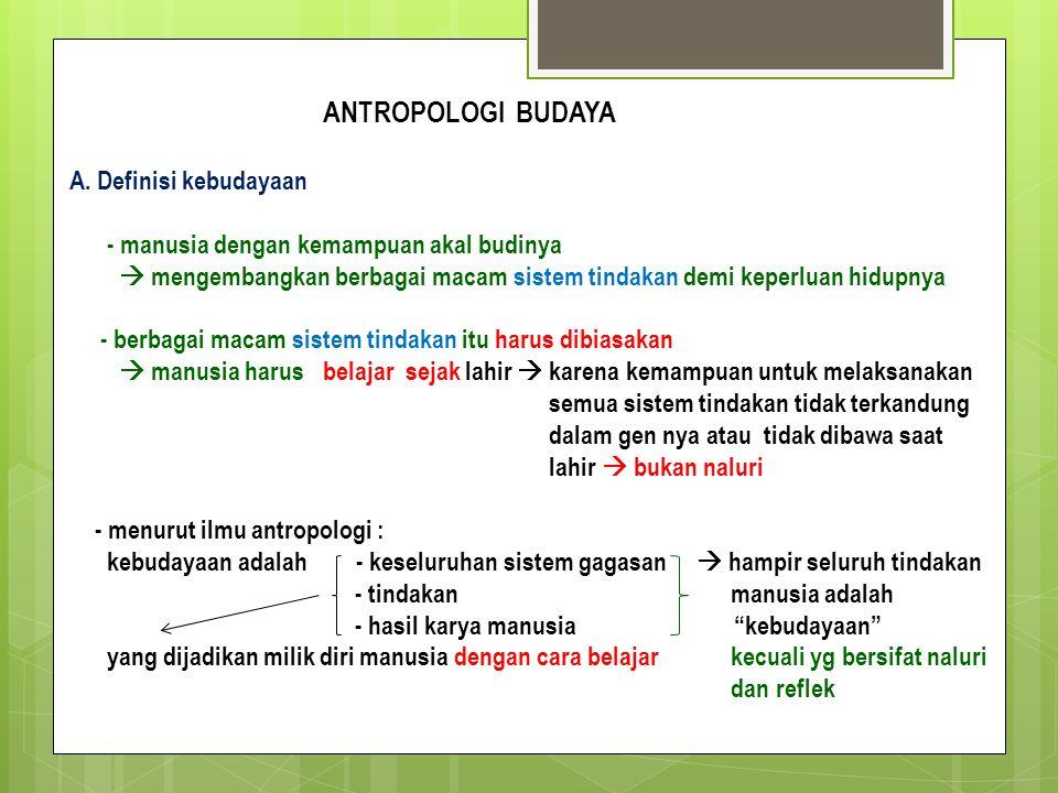 ANTROPOLOGI BUDAYA A. Definisi kebudayaan - manusia dengan kemampuan akal budinya  mengembangkan berbagai macam sistem tindakan demi keperluan hidupn