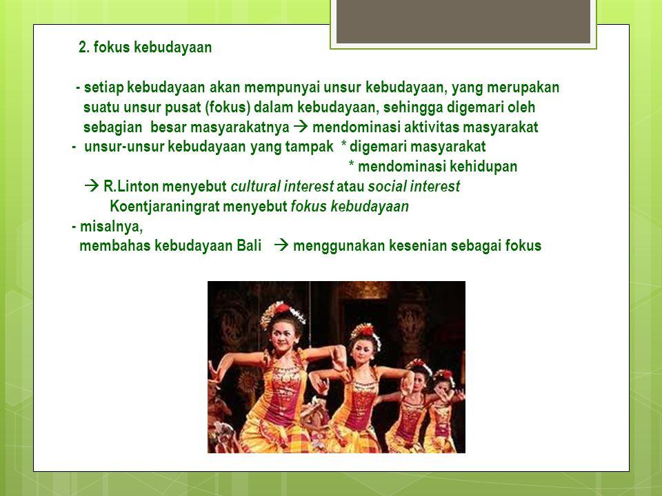 2. fokus kebudayaan - setiap kebudayaan akan mempunyai unsur kebudayaan, yang merupakan suatu unsur pusat (fokus) dalam kebudayaan, sehingga digemari