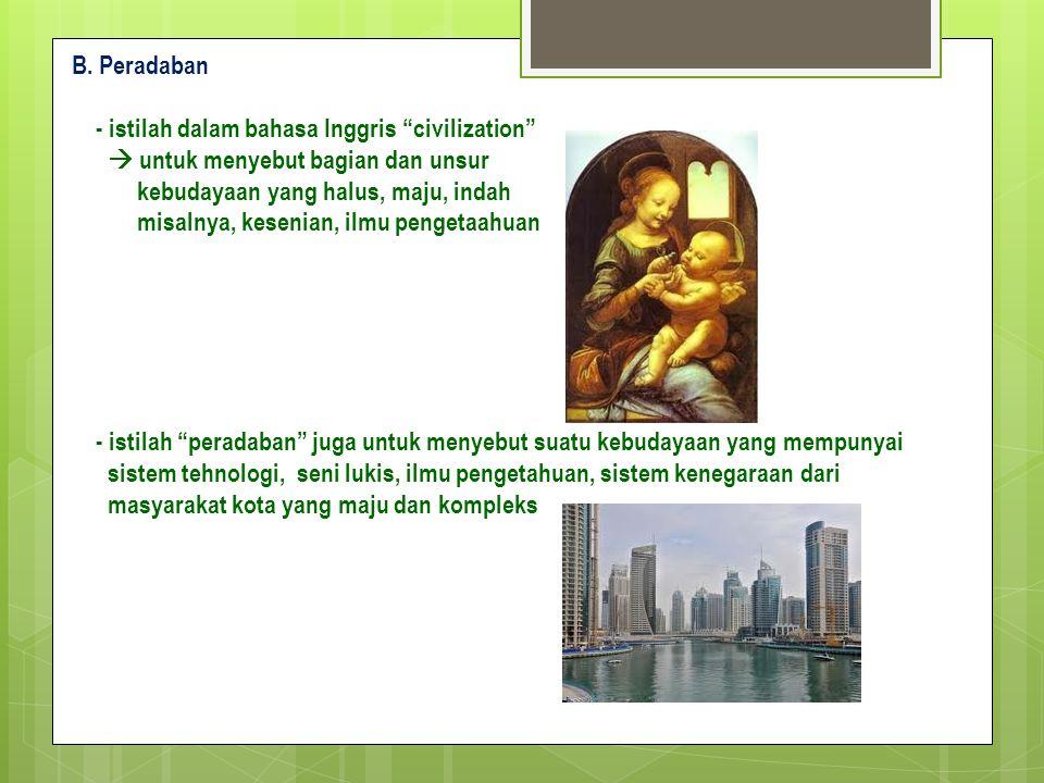 """B. Peradaban - istilah dalam bahasa Inggris """"civilization""""  untuk menyebut bagian dan unsur kebudayaan yang halus, maju, indah misalnya, kesenian, il"""