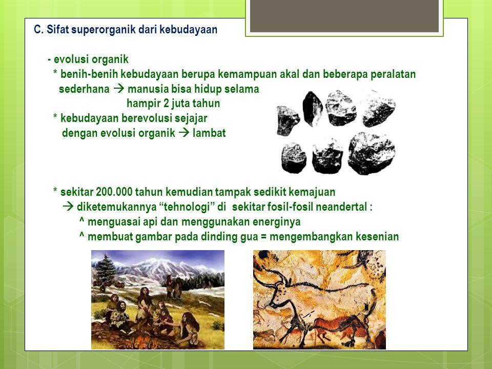 C. Sifat superorganik dari kebudayaan - evolusi organik * benih-benih kebudayaan berupa kemampuan akal dan beberapa peralatan sederhana  manusia bisa