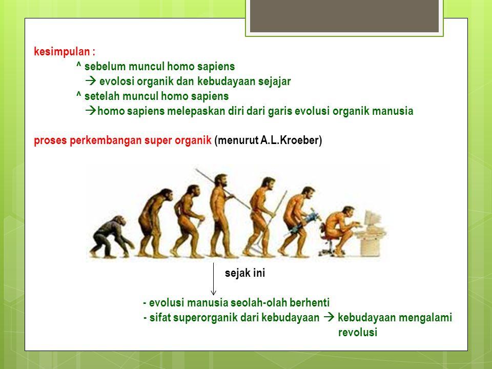 kesimpulan : ^ sebelum muncul homo sapiens  evolosi organik dan kebudayaan sejajar ^ setelah muncul homo sapiens  homo sapiens melepaskan diri dari garis evolusi organik manusia proses perkembangan super organik (menurut A.L.Kroeber) sejak ini - evolusi manusia seolah-olah berhenti - sifat superorganik dari kebudayaan  kebudayaan mengalami revolusi