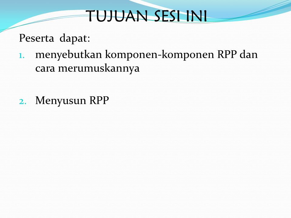 TUJUAN SESI INI Peserta dapat: 1. menyebutkan komponen-komponen RPP dan cara merumuskannya 2. Menyusun RPP