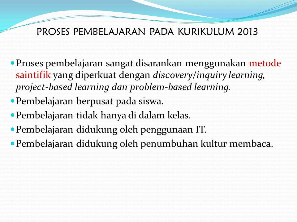PROSES PEMBELAJARAN PADA KURIKULUM 2013 Proses pembelajaran sangat disarankan menggunakan metode saintifik yang diperkuat dengan discovery/inquiry lea