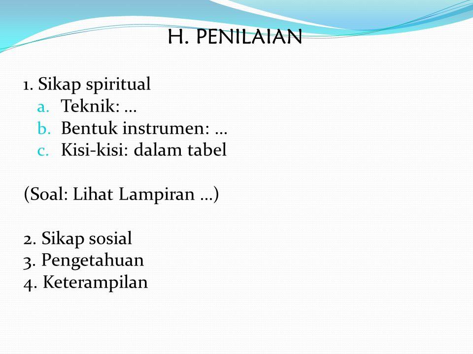 H. PENILAIAN 1. Sikap spiritual a. Teknik:... b. Bentuk instrumen:... c. Kisi-kisi: dalam tabel (Soal: Lihat Lampiran...) 2. Sikap sosial 3. Pengetahu