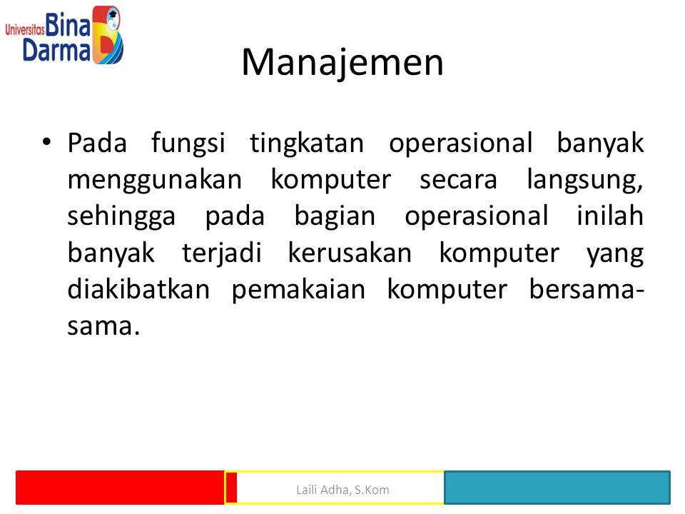 Manajemen Pada fungsi tingkatan operasional banyak menggunakan komputer secara langsung, sehingga pada bagian operasional inilah banyak terjadi kerusakan komputer yang diakibatkan pemakaian komputer bersama- sama.
