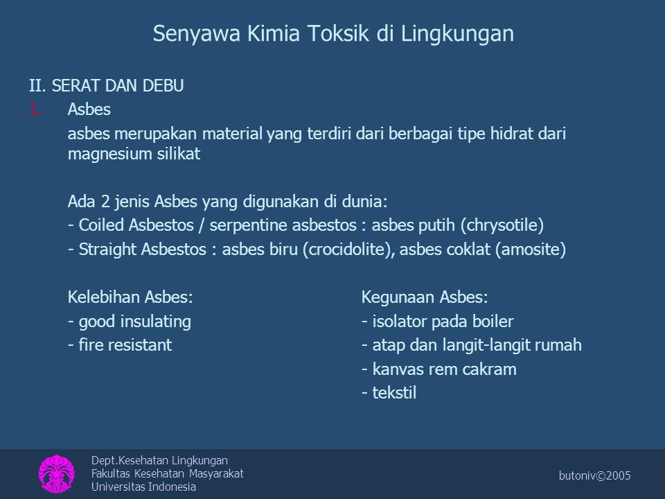 Dept.Kesehatan Lingkungan Fakultas Kesehatan Masyarakat Universitas Indonesia butoniv©2005 Senyawa Kimia Toksik di Lingkungan Partikel Asbes berbentuk serat yang sangat kecil (skala Angstrom) dan hanya dapat dilihat secara jelas menggunakan mikroskop elektron.