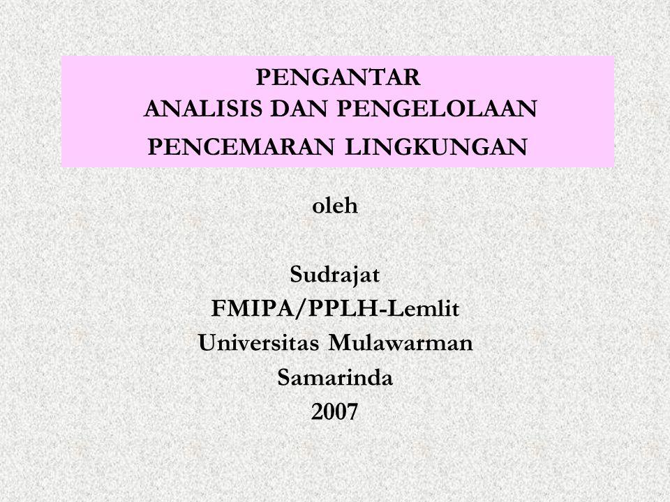 PENGANTAR ANALISIS DAN PENGELOLAAN PENCEMARAN LINGKUNGAN oleh Sudrajat FMIPA/PPLH-Lemlit Universitas Mulawarman Samarinda 2007