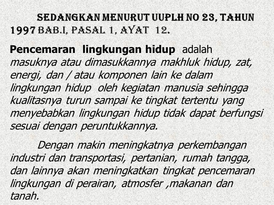 Sedangkan menurut UUPLH No 23, Tahun 1997 Bab.I, Pasal 1, ayat 12. Pencemaran lingkungan hidup adalah masuknya atau dimasukkannya makhluk hidup, zat,