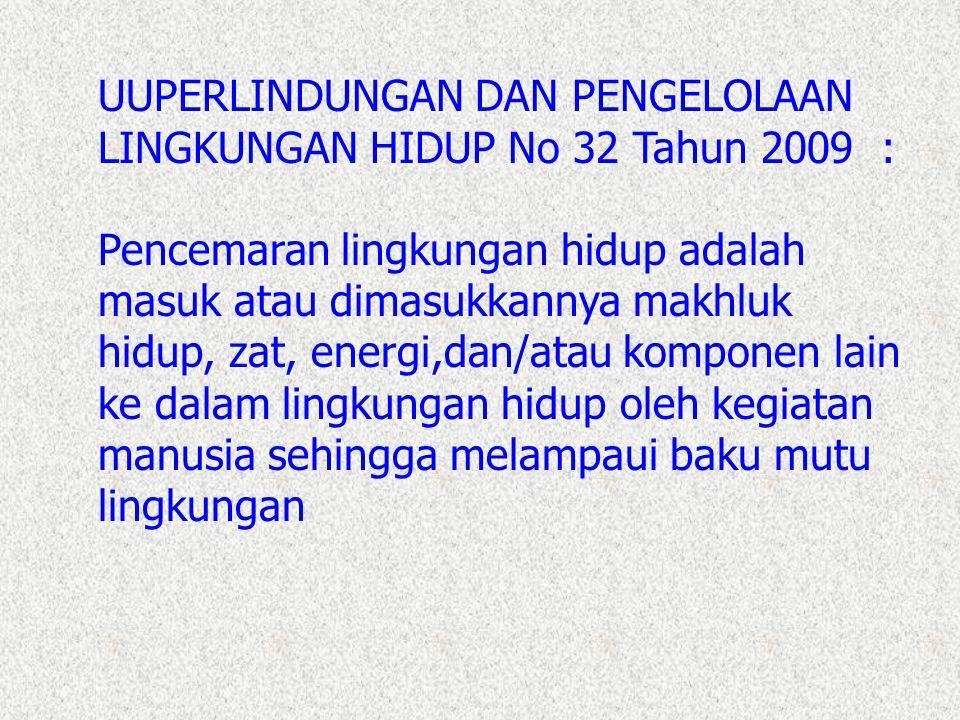 UUPERLINDUNGAN DAN PENGELOLAAN LINGKUNGAN HIDUP No 32 Tahun 2009 : Pencemaran lingkungan hidup adalah masuk atau dimasukkannya makhluk hidup, zat, ene