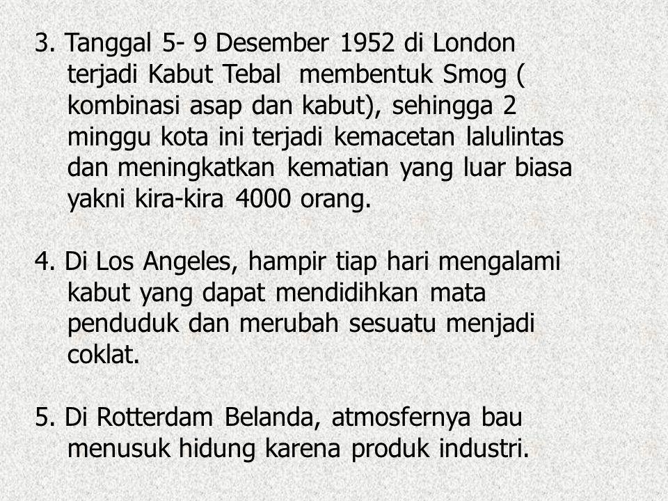 3. Tanggal 5- 9 Desember 1952 di London terjadi Kabut Tebal membentuk Smog ( kombinasi asap dan kabut), sehingga 2 minggu kota ini terjadi kemacetan l