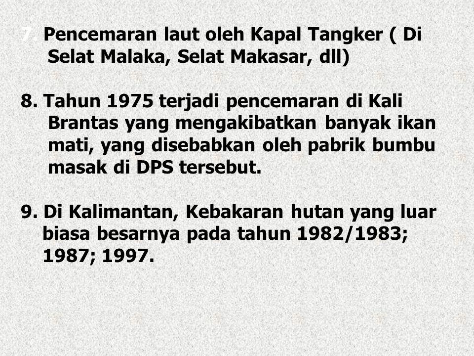 7. Pencemaran laut oleh Kapal Tangker ( Di Selat Malaka, Selat Makasar, dll) 8. Tahun 1975 terjadi pencemaran di Kali Brantas yang mengakibatkan banya