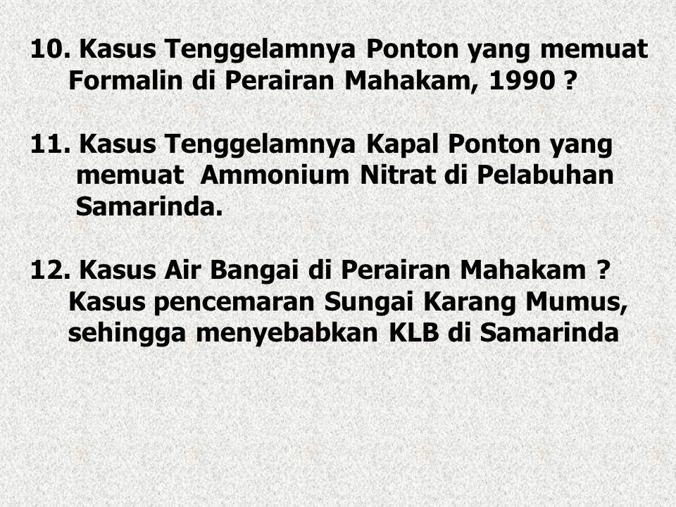 10. Kasus Tenggelamnya Ponton yang memuat Formalin di Perairan Mahakam, 1990 ? 11. Kasus Tenggelamnya Kapal Ponton yang memuat Ammonium Nitrat di Pela
