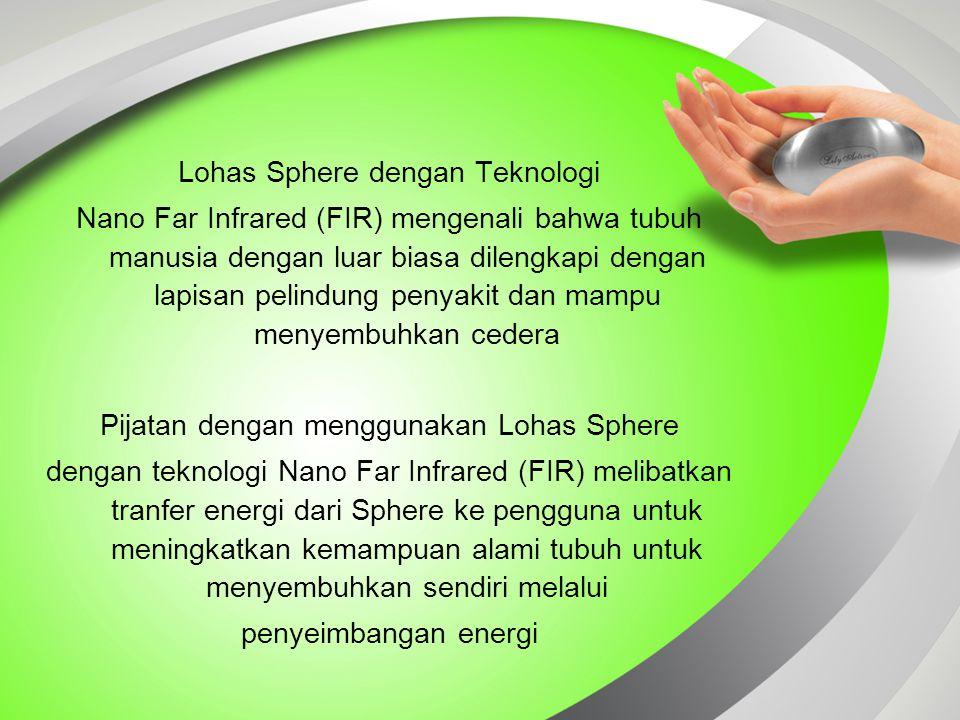 Lohas Sphere dengan Teknologi Nano Far Infrared (FIR) mengenali bahwa tubuh manusia dengan luar biasa dilengkapi dengan lapisan pelindung penyakit dan