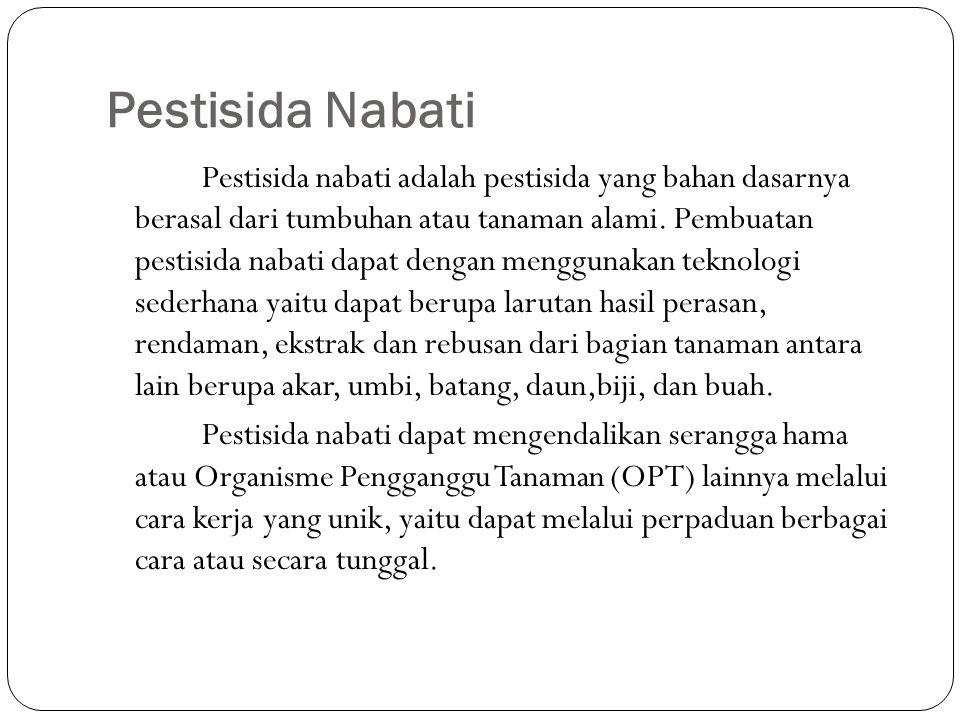 Pestisida Nabati Pestisida nabati adalah pestisida yang bahan dasarnya berasal dari tumbuhan atau tanaman alami. Pembuatan pestisida nabati dapat deng