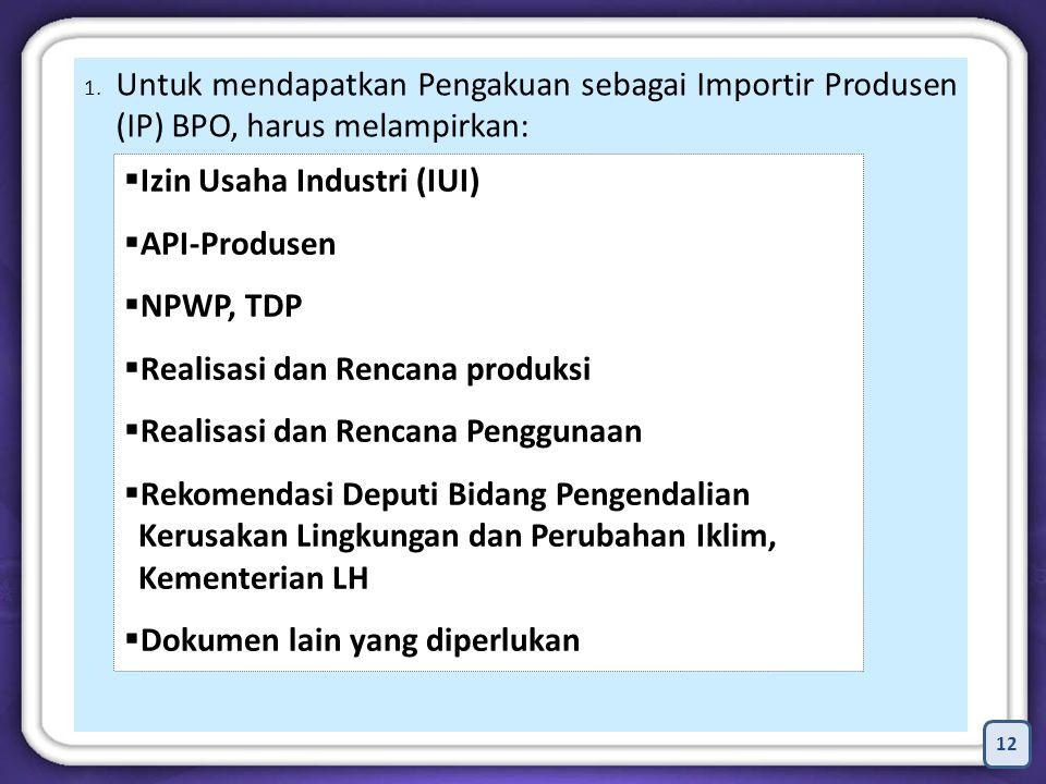 12 1. Untuk mendapatkan Pengakuan sebagai Importir Produsen (IP) BPO, harus melampirkan:  Izin Usaha Industri (IUI)  API-Produsen  NPWP, TDP  Real