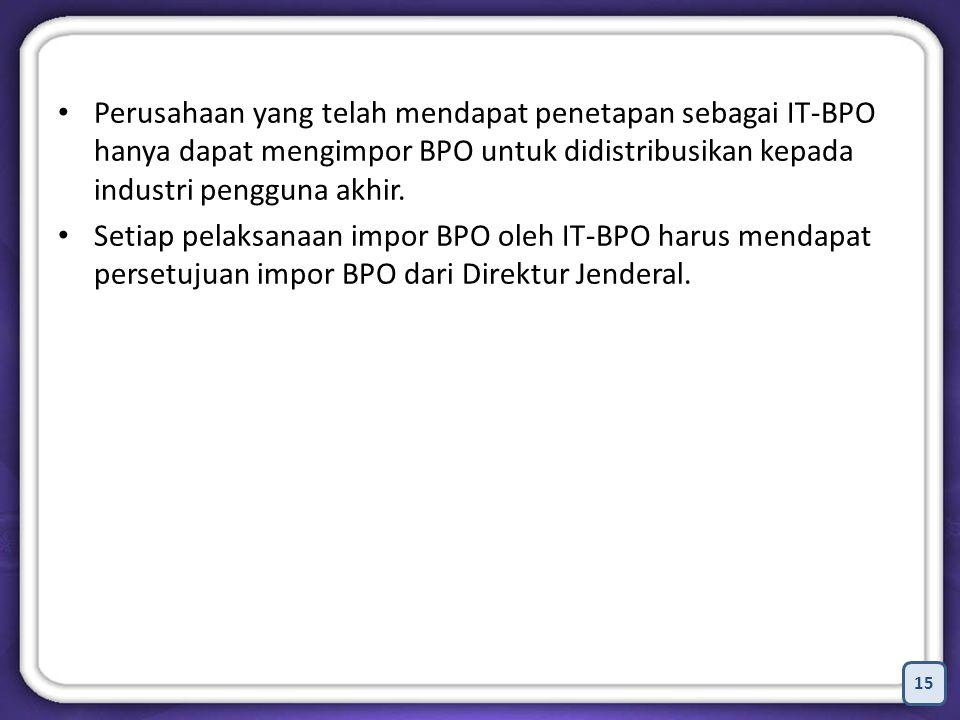 15 Perusahaan yang telah mendapat penetapan sebagai IT-BPO hanya dapat mengimpor BPO untuk didistribusikan kepada industri pengguna akhir.