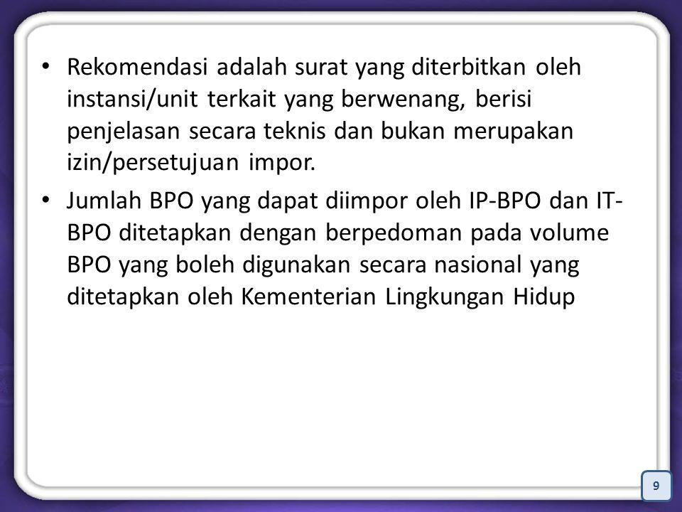 9 Rekomendasi adalah surat yang diterbitkan oleh instansi/unit terkait yang berwenang, berisi penjelasan secara teknis dan bukan merupakan izin/persetujuan impor.