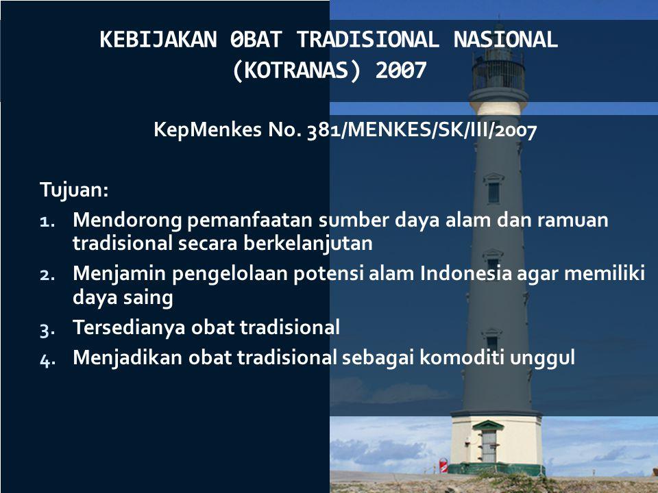 KEBIJAKAN 0BAT TRADISIONAL NASIONAL (KOTRANAS) 2007 KepMenkes No. 381/MENKES/SK/III/2007 Tujuan: 1. Mendorong pemanfaatan sumber daya alam dan ramuan