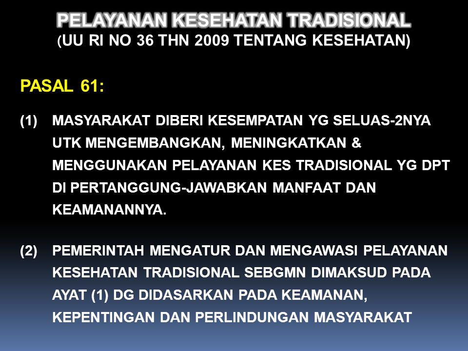 PELAYANAN KESEHATAN TRADISIONAL (UU RI no 36 Thn 2009 tentang KESEHATAN) PASAL 1 BUTIR 16: PELAYANAN KESEHATAN TRADISIONAL ADALAH PENGOBATAN DAN ATAU PERAWATAN DG CARA DAN OBAT YG MENGACU PADA PENGALAMAN DAN KETERAMPILAN TURUN TEMURUN SECARA EMPIRIS YG DPT DIPERTANGGUNG JAWABKAN DAN DITERAPKAN SESUAI DG NORMA YG BERLAKU DI MASYARAKAT