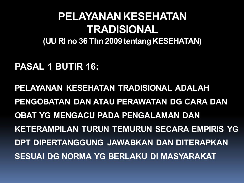 PELAYANAN KESEHATAN TRADISIONAL (UU RI no 36 Thn 2009 tentang KESEHATAN) PASAL 1 BUTIR 16: PELAYANAN KESEHATAN TRADISIONAL ADALAH PENGOBATAN DAN ATAU