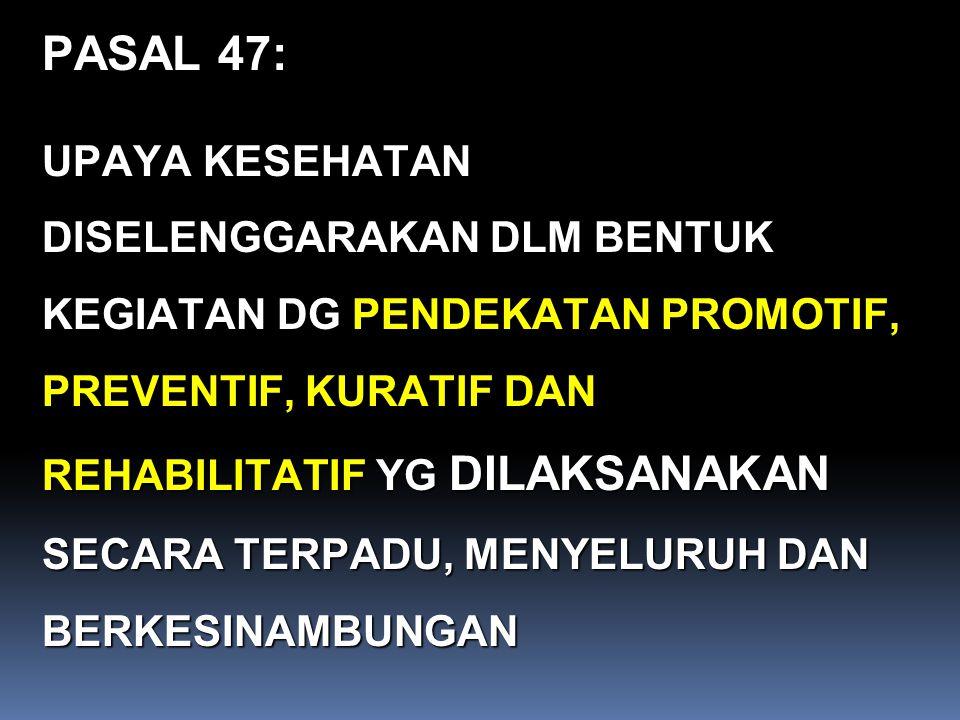 PASAL 47: UPAYA KESEHATAN DISELENGGARAKAN DLM BENTUK KEGIATAN DG PENDEKATAN PROMOTIF, PREVENTIF, KURATIF DAN REHABILITATIF YG DILAKSANAKAN SECARA TERP