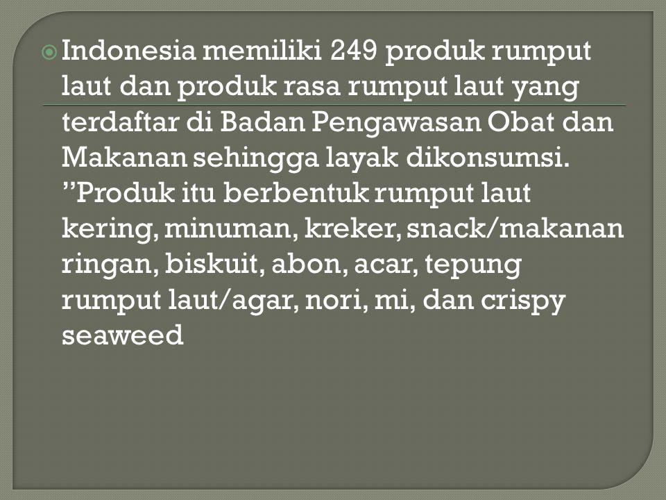  Indonesia memiliki 249 produk rumput laut dan produk rasa rumput laut yang terdaftar di Badan Pengawasan Obat dan Makanan sehingga layak dikonsumsi.