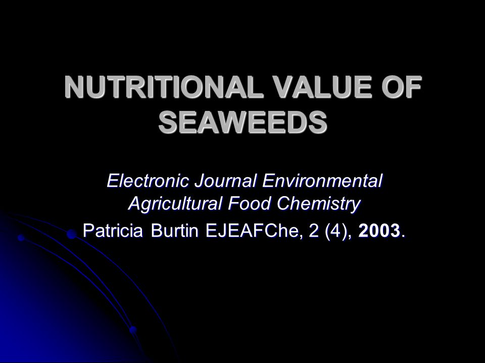NUTRITIONAL VALUE OF SEAWEEDS Electronic Journal Environmental Agricultural Food Chemistry Patricia Burtin EJEAFChe, 2 (4), 2003.