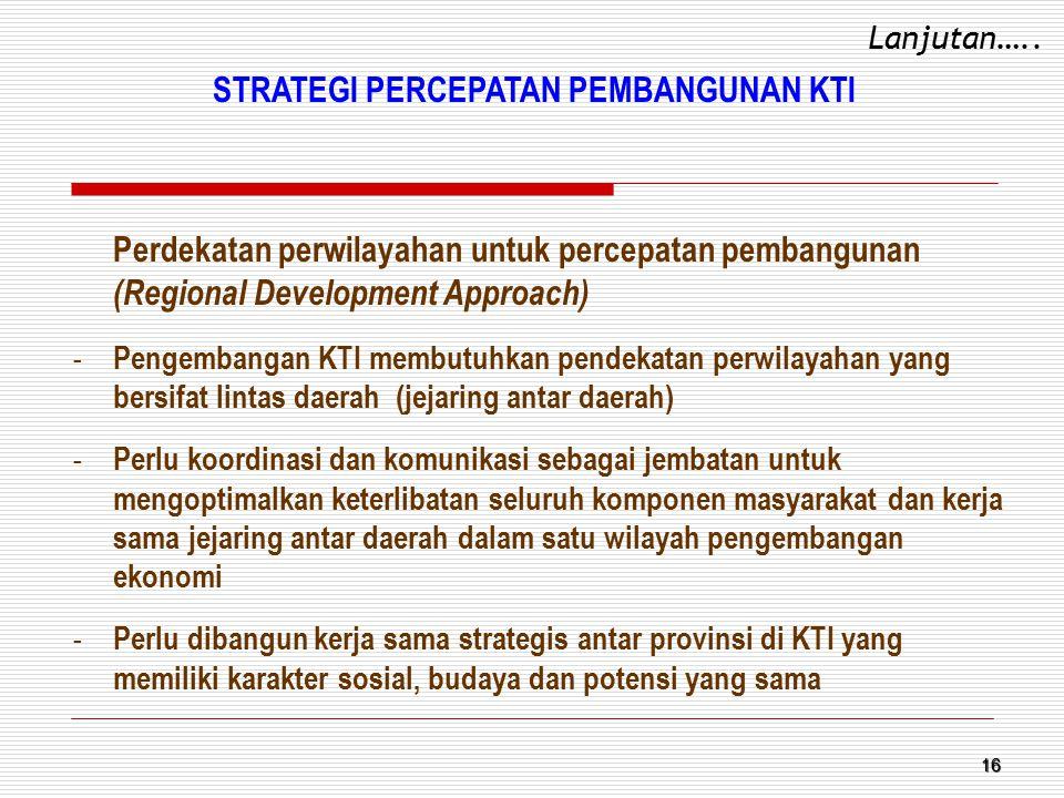 16 Perdekatan perwilayahan untuk percepatan pembangunan (Regional Development Approach) - Pengembangan KTI membutuhkan pendekatan perwilayahan yang be