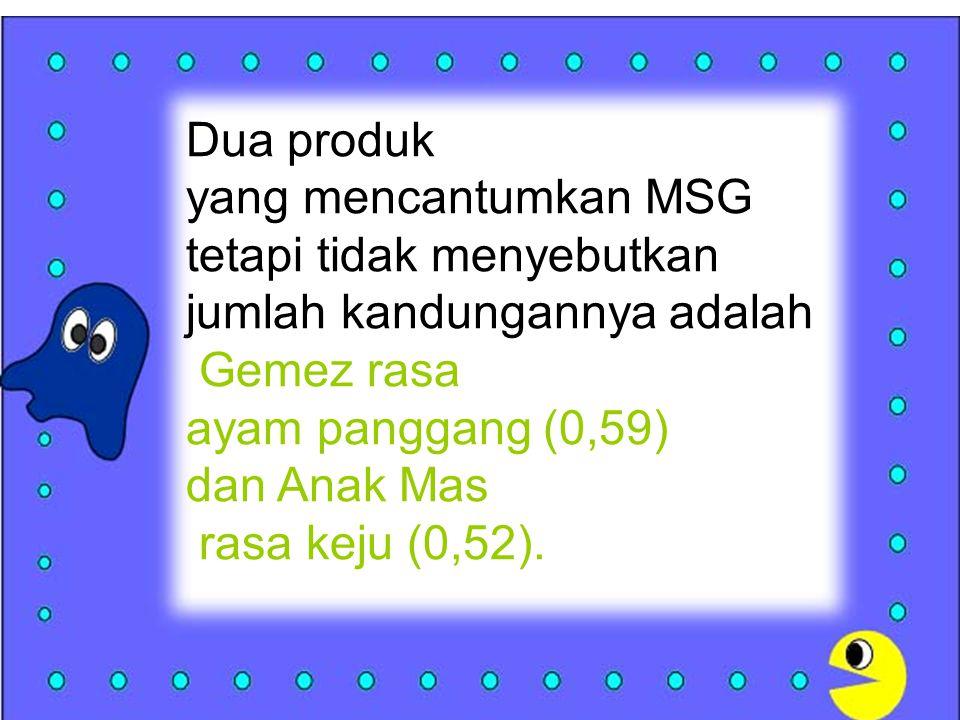 Dua produk yang mencantumkan MSG tetapi tidak menyebutkan jumlah kandungannya adalah Gemez rasa ayam panggang (0,59) dan Anak Mas rasa keju (0,52).