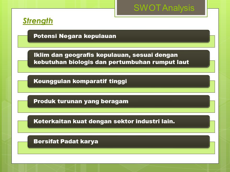 SWOT Analysis Weakness Keterbatasan teknologi Standar mutu rumput laut yang rendah Standarisasi dan sertifikasi belum optimal Kemampuan dan mutu SDM yang terbatas Belum optimalnya dukungan kelembagaan Infrastruktur transportasi dan logistik kurang memadai Kendala dalam proses pemasaran