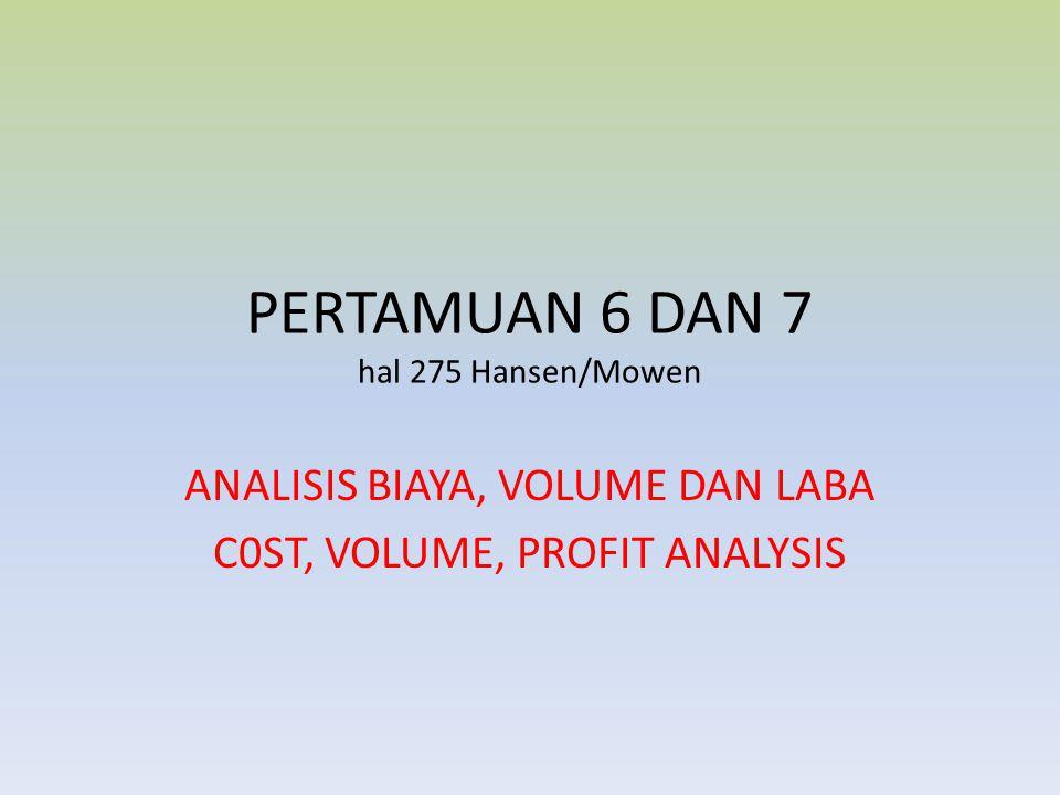 PERTAMUAN 6 DAN 7 hal 275 Hansen/Mowen ANALISIS BIAYA, VOLUME DAN LABA C0ST, VOLUME, PROFIT ANALYSIS
