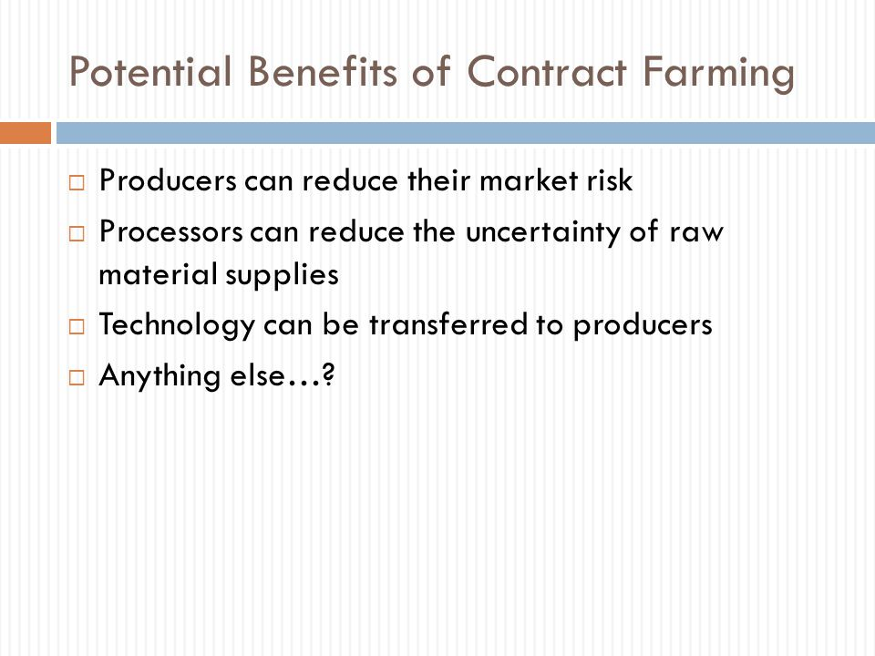 Potential Benefits of Contract Farming  Producers can reduce their market risk  Processors can reduce the uncertainty of raw material supplies  Tec