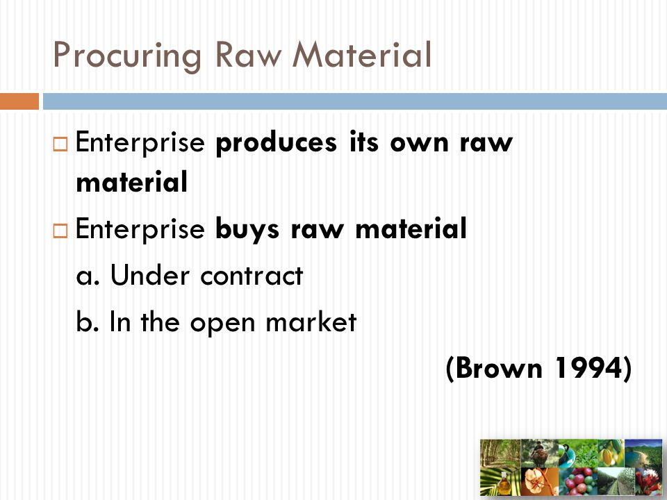 Procuring Raw Material  Enterprise produces its own raw material  Enterprise buys raw material a. Under contract b. In the open market (Brown 1994)