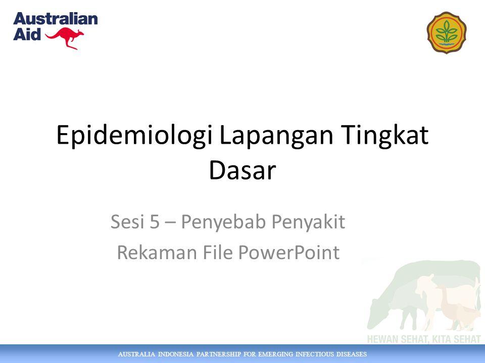 AUSTRALIA INDONESIA PARTNERSHIP FOR EMERGING INFECTIOUS DISEASES Epidemiologi Lapangan Tingkat Dasar Sesi 5 – Penyebab Penyakit Rekaman File PowerPoint