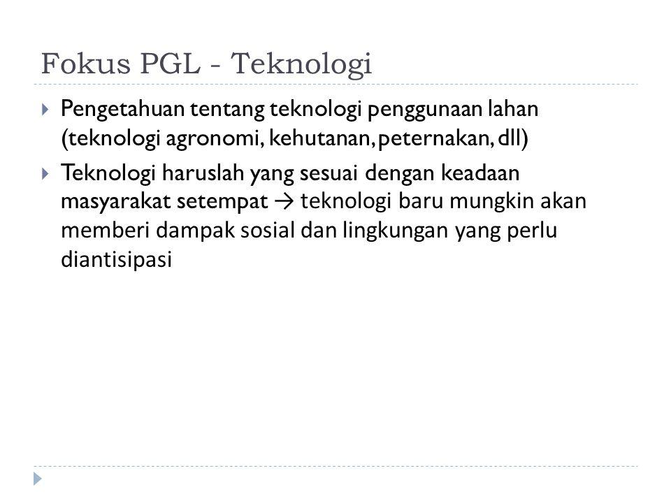 Fokus PGL - Teknologi  Pengetahuan tentang teknologi penggunaan lahan (teknologi agronomi, kehutanan, peternakan, dll)  Teknologi haruslah yang sesu