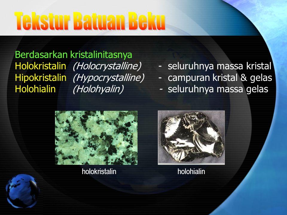 Berdasarkan kristalinitasnya Holokristalin (Holocrystalline) - seluruhnya massa kristal Hipokristalin (Hypocrystalline) - campuran kristal & gelas Hol