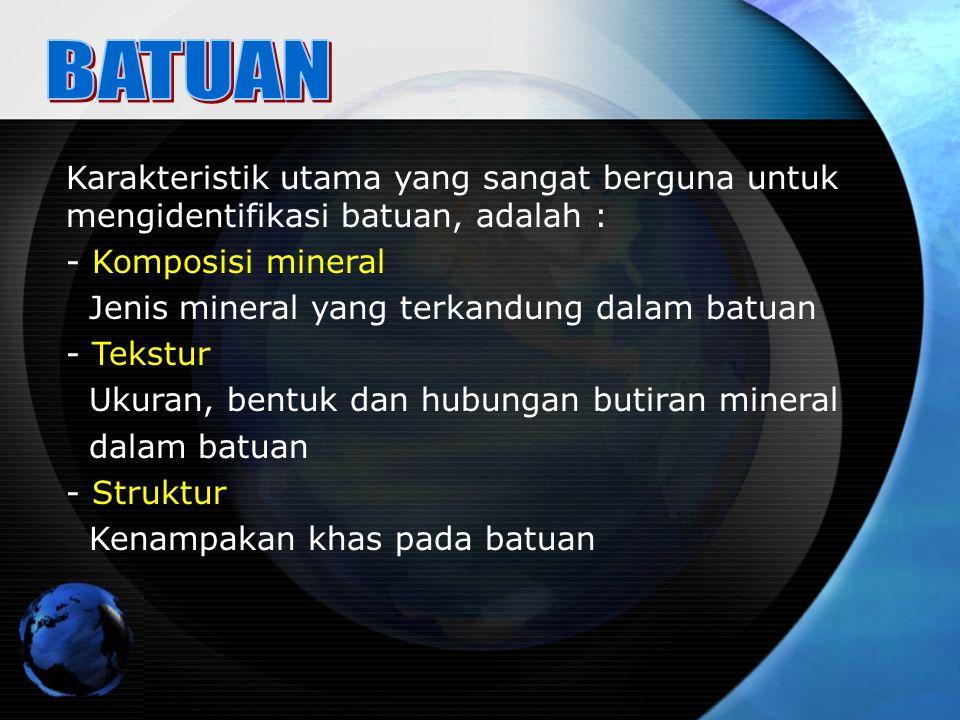 Karakteristik utama yang sangat berguna untuk mengidentifikasi batuan, adalah : - Komposisi mineral Jenis mineral yang terkandung dalam batuan - Tekst