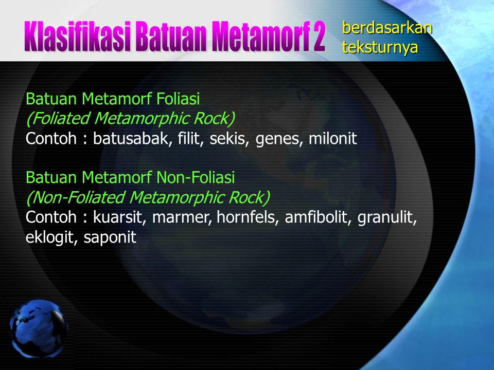 Batuan Metamorf Foliasi (Foliated Metamorphic Rock) Contoh : batusabak, filit, sekis, genes, milonit Batuan Metamorf Non-Foliasi (Non-Foliated Metamor