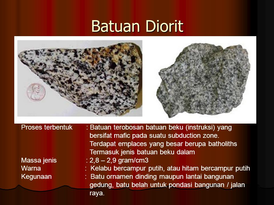 Batuan Diorit Proses terbentuk : Batuan terobosan batuan beku (instruksi) yang bersifat mafic pada suatu subduction zone.