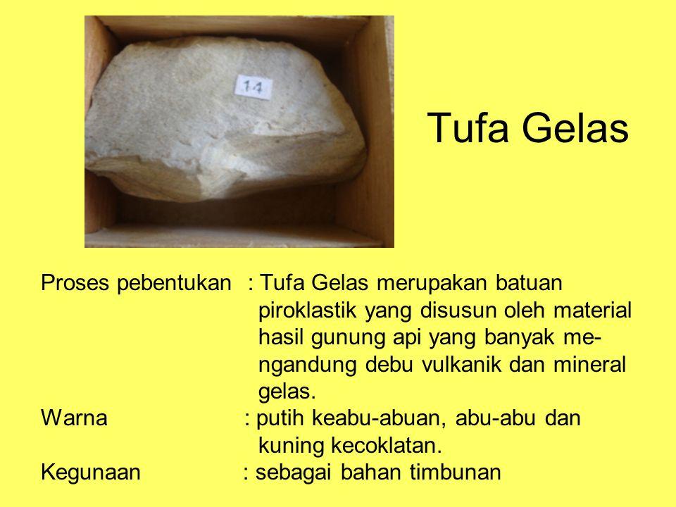 Tufa Gelas Proses pebentukan : Tufa Gelas merupakan batuan piroklastik yang disusun oleh material hasil gunung api yang banyak me- ngandung debu vulkanik dan mineral gelas.