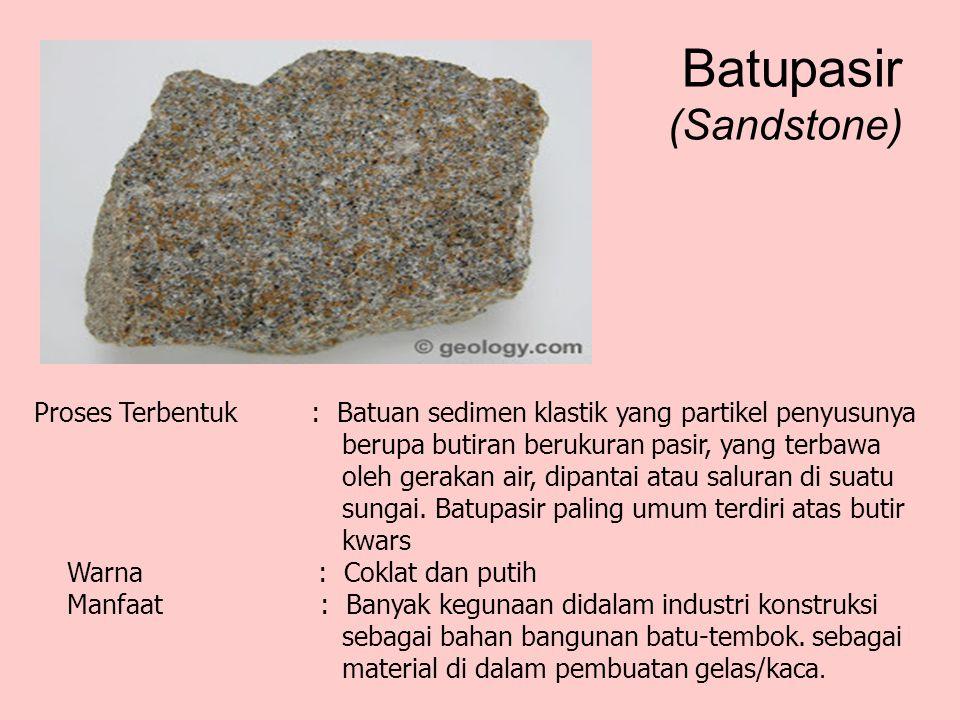 Batupasir (Sandstone) Proses Terbentuk : Batuan sedimen klastik yang partikel penyusunya berupa butiran berukuran pasir, yang terbawa oleh gerakan air, dipantai atau saluran di suatu sungai.