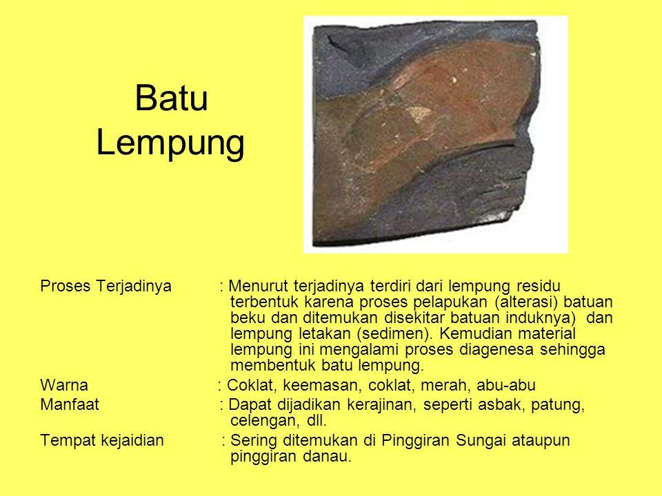 Batu Lempung Proses Terjadinya : Menurut terjadinya terdiri dari lempung residu terbentuk karena proses pelapukan (alterasi) batuan beku dan ditemukan disekitar batuan induknya) dan lempung letakan (sedimen).