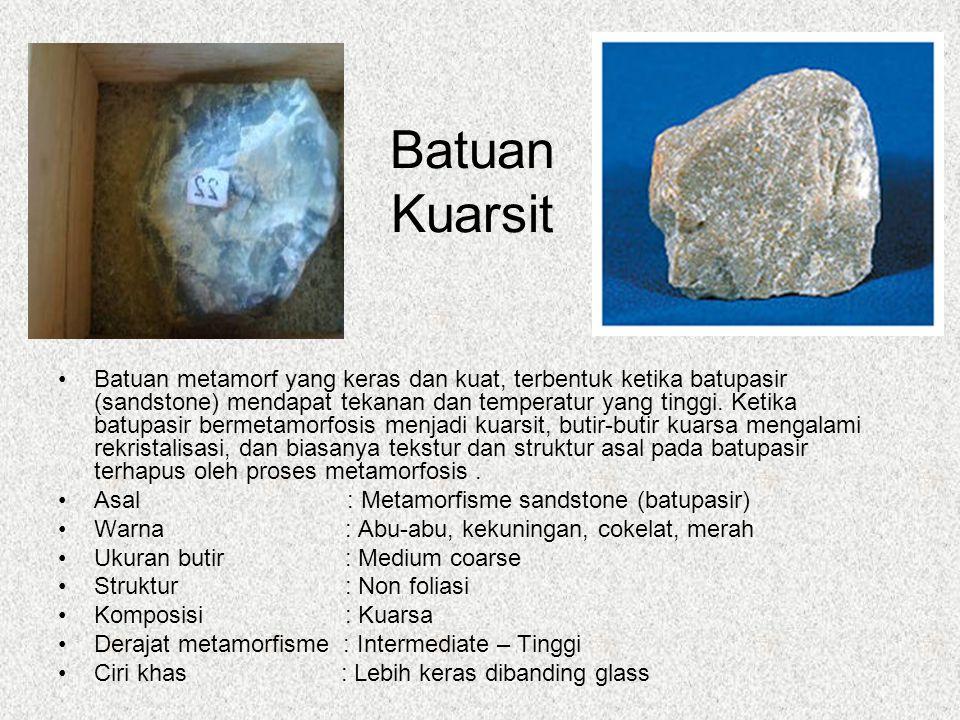 Batuan Kuarsit Batuan metamorf yang keras dan kuat, terbentuk ketika batupasir (sandstone) mendapat tekanan dan temperatur yang tinggi.