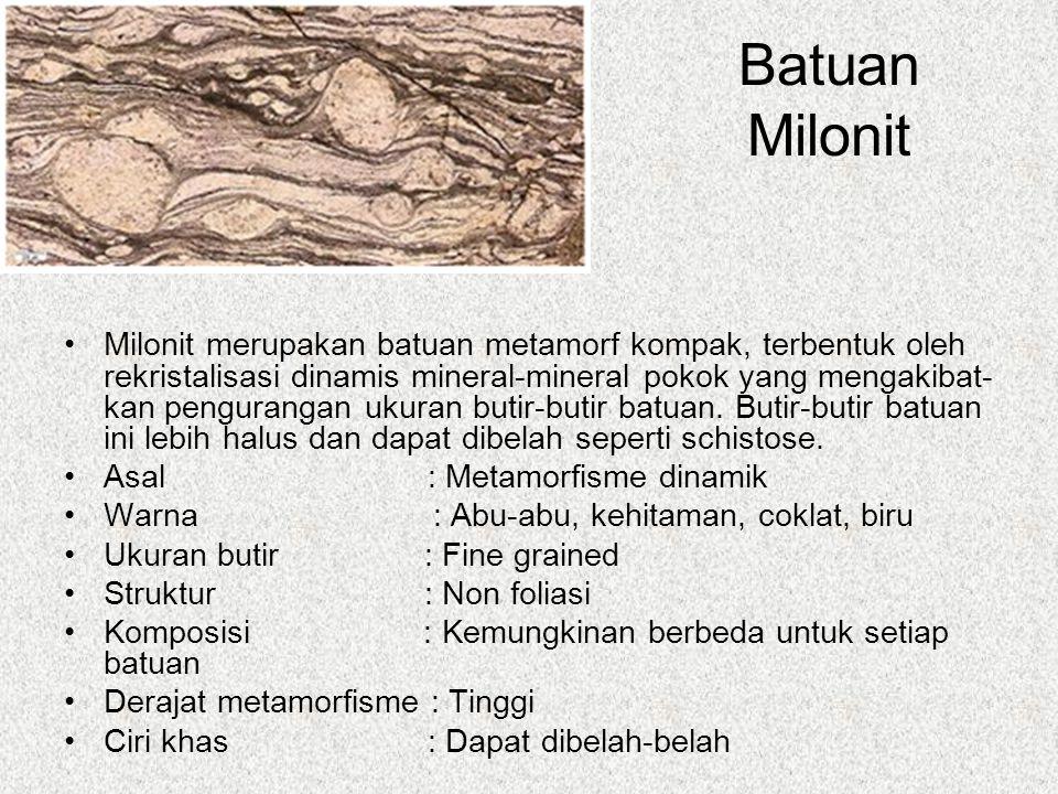 Batuan Milonit Milonit merupakan batuan metamorf kompak, terbentuk oleh rekristalisasi dinamis mineral-mineral pokok yang mengakibat- kan pengurangan ukuran butir-butir batuan.